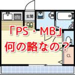 【失敗しないお部屋選び】間取り図の「PS」「MB」は何の略?