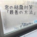 0円でできる窓の結露対策法!自分がやってみたなかでの最善の方法とは?