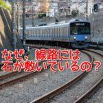 なぜ、電車の線路に石を敷きつめているのか?意外に知らなかったこの3つの理由
