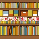 本についている小さい虫って「シラミ」とか「ノミ」の一種なの?駆除する方法はあるの?