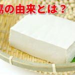 豆腐の由来とは?冷奴や納豆などいろいろな謎に迫る!