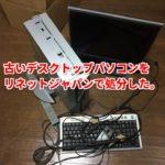 リネットジャパンの「パソコン回収処分」の評判を自分でやって確かめてみた。